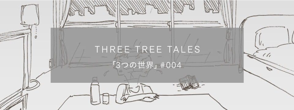 〈THREE TREE TALES〉「3つの世界 #004」